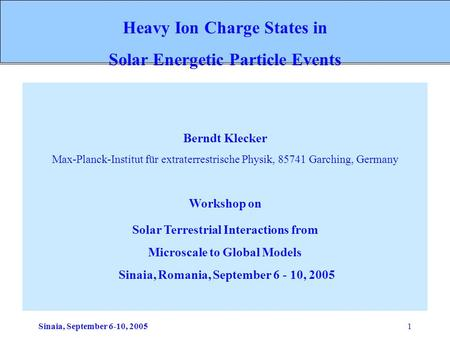 Sinaia, September 6-10, 20051 Berndt Klecker Max-Planck-Institut für extraterrestrische Physik, 85741 Garching, Germany Workshop on Solar Terrestrial Interactions.