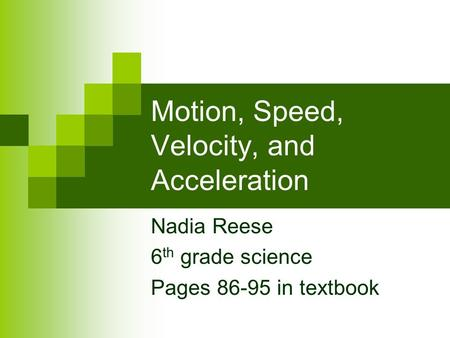 Motion, Speed, Velocity, and Acceleration Nadia Reese 6 th grade science Pages 86-95 in textbook.