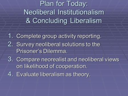 Plan for Today: Neoliberal Institutionalism & Concluding Liberalism 1. Complete group activity reporting. 2. Survey neoliberal solutions to the Prisoner's.