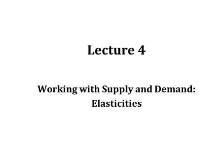 Lecture 4 Working with Supply and Demand: Elasticities.