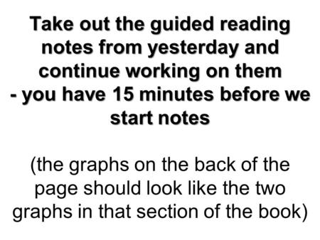 Take out the guided reading notes from yesterday and continue working on them - you have 15 minutes before we start notes Take out the guided reading notes.