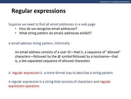 Introduction to Computing Using Python Regular expressions Suppose we need to find all email addresses in a web page How do we recognize email addresses?