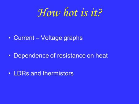 How hot is it? Current – Voltage graphs Dependence of resistance on heat LDRs and thermistors.