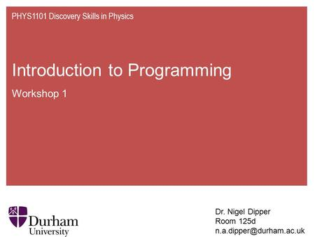 Introduction to Programming Workshop 1 PHYS1101 Discovery Skills in Physics Dr. Nigel Dipper Room 125d