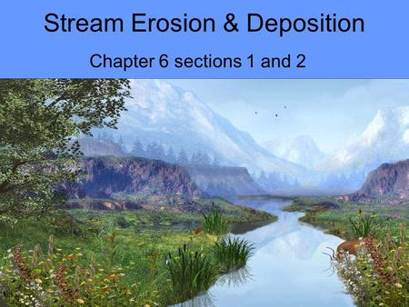 Stream Erosion & Deposition Chapter 6 sections 1 and 2.