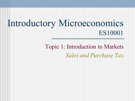 Introductory Microeconomics ES10001 Topic 1: Introduction to Markets Sales and Purchase Tax.