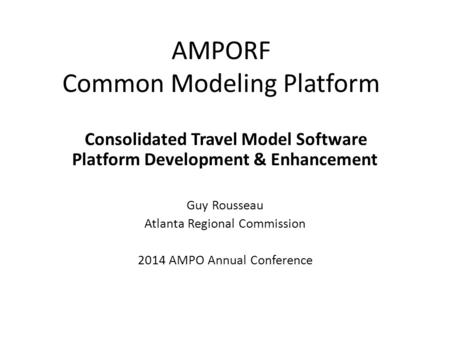 AMPORF Common Modeling Platform Consolidated Travel Model Software Platform Development & Enhancement Guy Rousseau Atlanta Regional Commission 2014 AMPO.
