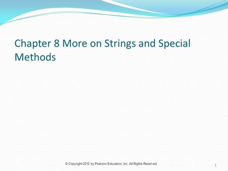 © Copyright 2012 by Pearson Education, Inc. All Rights Reserved. Chapter 8 More on Strings and Special Methods 1.