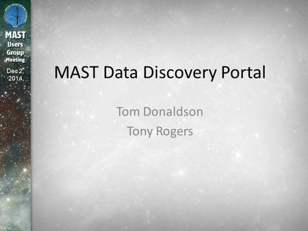 Dec 2, 2014 MAST Data Discovery Portal Tom Donaldson Tony Rogers.