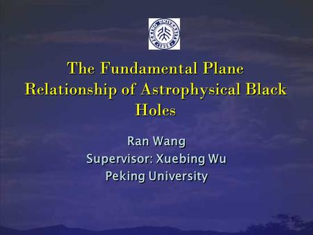 1 The Fundamental Plane Relationship of Astrophysical Black Holes Ran Wang Supervisor: Xuebing Wu Peking University Ran Wang Supervisor: Xuebing Wu Peking.