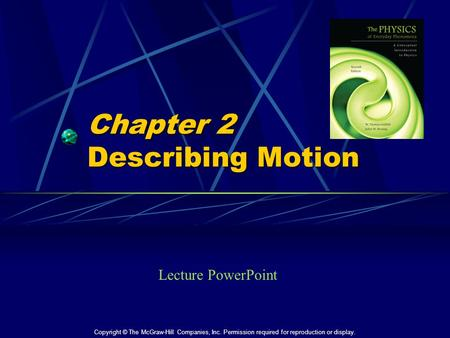 Chapter 2 Describing Motion Lecture PowerPoint Copyright © The McGraw-Hill Companies, Inc. Permission required for reproduction or display.