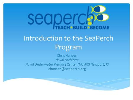 Introduction to the SeaPerch Program Chris Hansen Naval Architect Naval Underwater Warfare Center (NUWC) Newport, RI