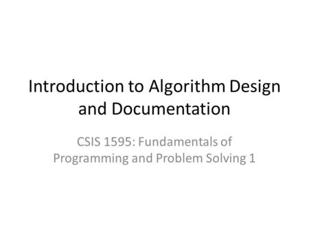 Introduction to Algorithm Design and Documentation CSIS 1595: Fundamentals of Programming and Problem Solving 1.