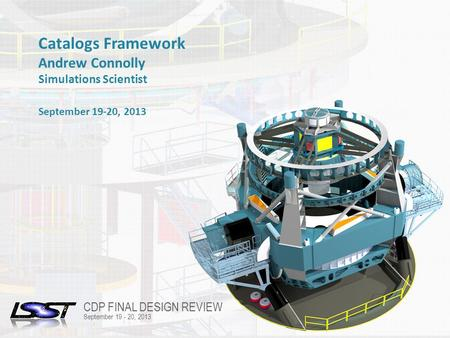 1 FINAL DESIGN REVIEW | TUCSON, AZ | OCTOBER 21-25, 2013 Name of Meeting Location Date - Change in Slide Master Catalogs Framework Andrew Connolly Simulations.