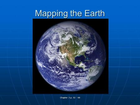 Chapter 3 p. 52 - 68 Mapping the Earth. Chapter 3 p. 52 - 68 Why Study Maps? Why do we need maps? Why do we need maps? What types of maps are there? What.