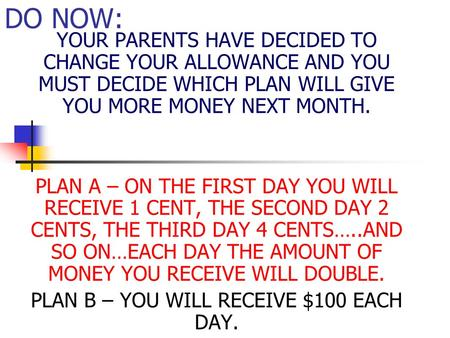 DO NOW: YOUR PARENTS HAVE DECIDED TO CHANGE YOUR ALLOWANCE AND YOU MUST DECIDE WHICH PLAN WILL GIVE YOU MORE MONEY NEXT MONTH. PLAN A – ON THE FIRST DAY.