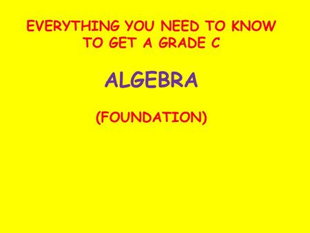 EVERYTHING YOU NEED TO KNOW TO GET A GRADE C ALGEBRA (FOUNDATION)