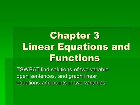 Chapter 3 Linear Equations and Functions TSWBAT find solutions of two variable open sentences, and graph linear equations and points in two variables.