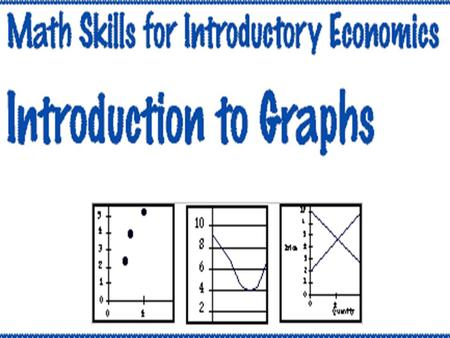 Part One: Introduction to Graphs Mathematics and Economics In economics many relationships are represented graphically. Following examples demonstrate.