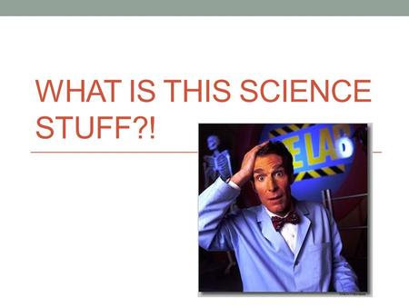"WHAT IS THIS SCIENCE STUFF?!. Science ""The goal of science is to investigate and understand the natural world, to explain events in the natural world,"