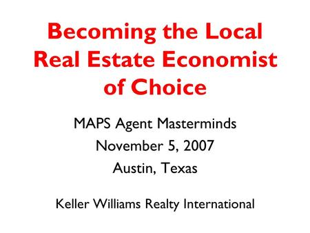 Becoming the Local Real Estate Economist of Choice MAPS Agent Masterminds November 5, 2007 Austin, Texas Keller Williams Realty International.