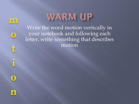 Write the word motion vertically in your notebook and following each letter, write something that describes motion.