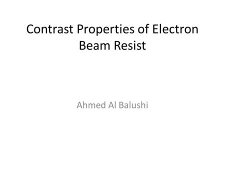 Contrast Properties of Electron Beam Resist Ahmed Al Balushi.