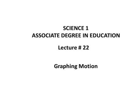 Lecture # 22 SCIENCE 1 ASSOCIATE DEGREE IN EDUCATION Graphing Motion.