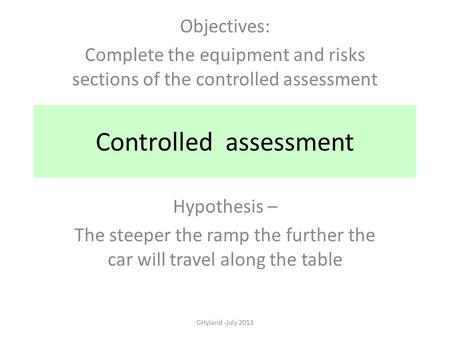 Controlled assessment Hypothesis – The steeper the ramp the further the car will travel along the table GHyland -july 2013 Objectives: Complete the equipment.