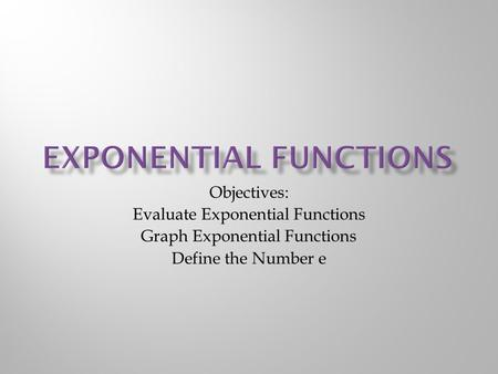 Objectives: Evaluate Exponential Functions Graph Exponential Functions Define the Number e.