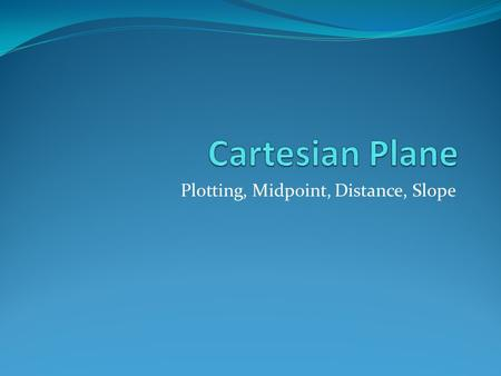 Plotting, Midpoint, Distance, Slope. Cartesian Plane Coordinates are written in the following order.