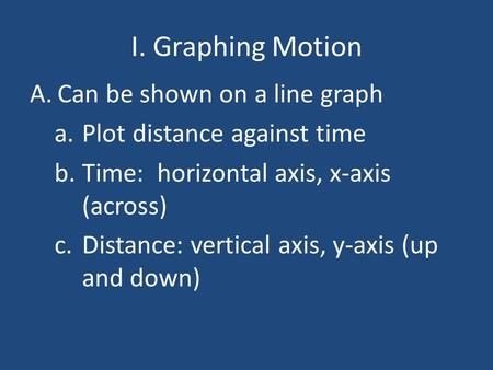 I. Graphing Motion A.Can be shown on a line graph a.Plot distance against time b.Time: horizontal axis, x-axis (across) c.Distance: vertical axis, y-axis.