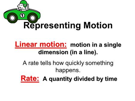 Linear motion: motion in a single dimension (in a line). Rate: A quantity divided by time Representing Motion Linear motion: motion in a single dimension.