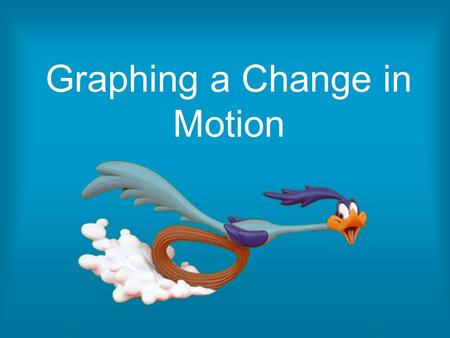 Graphing a Change in Motion. Motion Motion is when the distance from one object to another is changing Distance is the entire path an object travels.