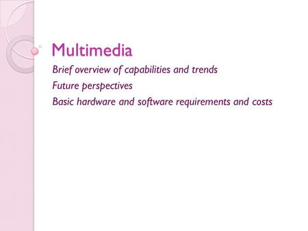 Multimedia Brief overview of capabilities and trends Future perspectives Basic hardware and software requirements and costs.