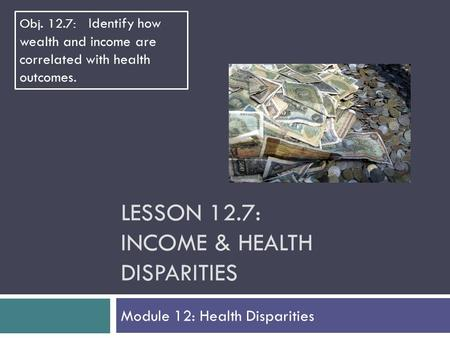 LESSON 12.7: INCOME & HEALTH DISPARITIES Module 12: Health Disparities Obj. 12.7: Identify how wealth and income are correlated with health outcomes.