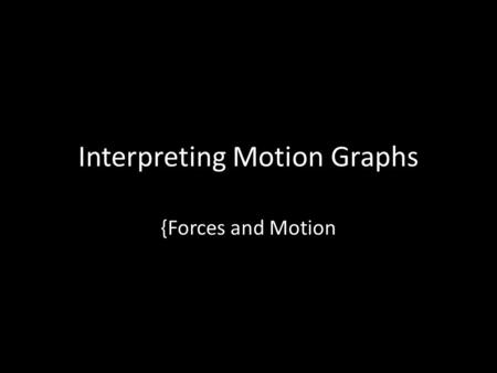 Interpreting Motion Graphs {Forces and Motion. Distance vs Time Graphs The motion of an object is defined by its change of position over a period of time.