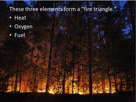 "These three elements form a ""fire triangle."" Heat Oxygen Fuel."