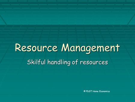 Resource Management Skilful handling of resources © PDST Home Economics.