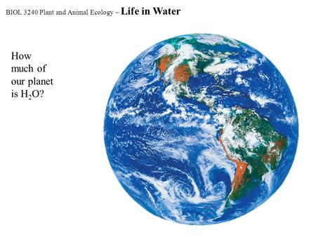 How much of our planet is H 2 O? BIOL 3240 Plant and Animal Ecology – Life in Water.