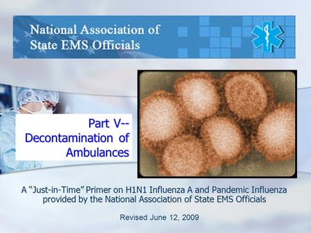 "Part V-- Decontamination of Ambulances A ""Just-in-Time"" Primer on H1N1 Influenza A and Pandemic Influenza provided by the National Association of State."