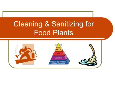 Cleaning & Sanitizing for Food Plants. Effective Cleaning 2 Introduction All equipment must be cleaned and sanitized prior to use and following any pause.