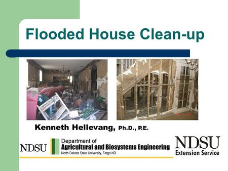 Flooded House Clean-up Kenneth Hellevang, Ph.D., P.E.