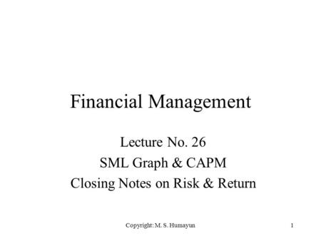 Copyright: M. S. Humayun1 Financial Management Lecture No. 26 SML Graph & CAPM Closing Notes on Risk & Return.
