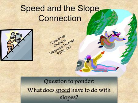 Speed and the Slope Connection Question to ponder: What does speed have to do with slopes? Created by Christina Varghese-Thomas PS/IS 123.