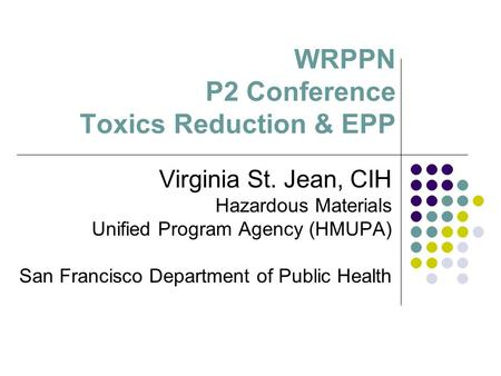 WRPPN P2 Conference Toxics Reduction & EPP Virginia St. Jean, CIH Hazardous Materials Unified Program Agency (HMUPA) San Francisco Department of Public.