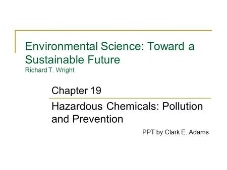 Environmental Science: Toward a Sustainable Future Richard T. Wright Hazardous Chemicals: Pollution and Prevention PPT by Clark E. Adams Chapter 19.