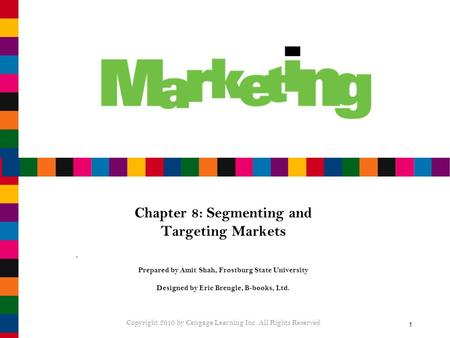 1 Chapter 8: Segmenting and Targeting Markets Prepared by Amit Shah, Frostburg State University Designed by Eric Brengle, B-books, Ltd. Copyright 2010.