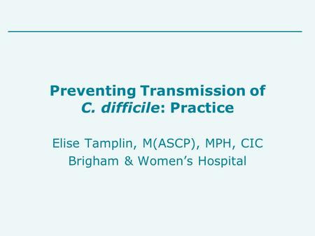 Preventing Transmission of C. difficile: Practice Elise Tamplin, M(ASCP), MPH, CIC Brigham & Women's Hospital.