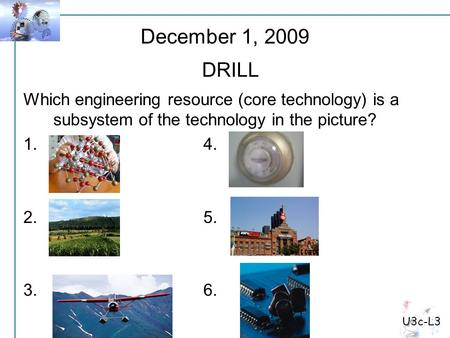 U3c-L3 Which engineering resource (core technology) is a subsystem of the technology in the picture? 1.4. 2.5. 3.6. December 1, 2009 DRILL.